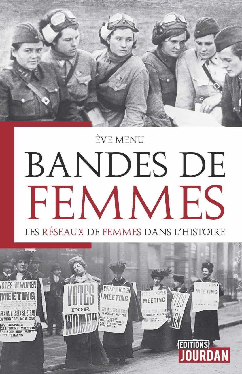 """Cette image est la couverture du livre """"Bandes de femmes"""". Au centre, le nom de l'autrice (Eve Menu), le titre (Bandes de femmes) et le sous-titre (Les réseaux de femmes dans l'Histoire). En haut, une photo montrant des aviatrices soviétiques pendant la Seconde Guerre mondiale. En bas, une autre photo montrant une manifestation de suffragettes en Angleterre au début du XXe sièce."""